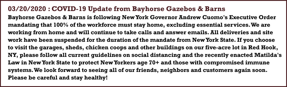 03/20/2020 : COVID-19 Update from Bayhorse Gazebos & Barns - Bayhorse Gazebos & Barns is following New York Governor Andrew Cuomo's Executive Order mandating that 100% of the workforce must stay home, excluding essential services. We are working from home and will continue to take calls and answer emails. All deliveries and site work have been suspended for the duration of the mandate from New York State. If you choose to visit the garages, sheds, chicken coops and other buildings on our five-acre lot in Red Hook, NY, please follow all current guidelines on social distancing and the recently enacted Matilda's Law in New York State to protect New Yorkers age 70+ and those with compromised immune systems. We look forward to seeing all of our friends, neighbors and customers again soon. Please be careful and stay healthy!