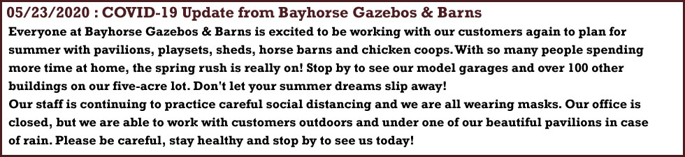 Everyone at Bayhorse Gazebos & Barns is excited to be working with our customers again to plan for summer with pavilions, playsets, sheds, horse barns and chicken coops. With so many people spending more time at home, the spring rush is really on! Stop by to see our model garages and over 100 other buildings on our five-acre lot. Don't let your summer dreams slip away! Our staff is continuing to practice careful social distancing and we are all wearing masks. Our office is closed, but we are able to work with customers outdoors and under one of our beautiful pavilions in case of rain. Please be careful, stay healthy and stop by to see us today!