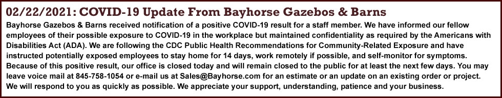 Bayhorse Gazebos & Barns received notification of a positive COVID-19 result for a staff member. We have informed our fellow employees of their possible exposure to COVID-19 in the workplace but maintained confidentiality as required by the Americans with Disabilities Act (ADA). We are following the CDC Public Health Recommendations for Community-Related Exposure and have instructed potentially exposed employees to stay home for 14 days, work remotely if possible, and self-monitor for symptoms. Because of this positive result, our office is closed today and will remain closed to the public for at least the next few days. You may leave voice mail at 845-758-1054 or e-mail us at Sales@Bayhorse.com for an estimate or an update on an existing order or project. We will respond to you as quickly as possible. We appreciate your support, understanding, patience and your business.